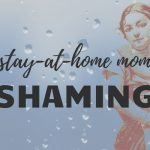 On Stay at Home Mom Shaming: How is this Still a Thing?
