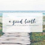 A Good Birth - Processing Childbirth