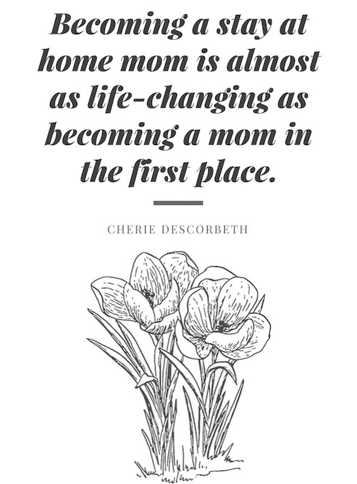 Becoming a stay at home mom is almost as life-changing as becoming a mom in the first place.